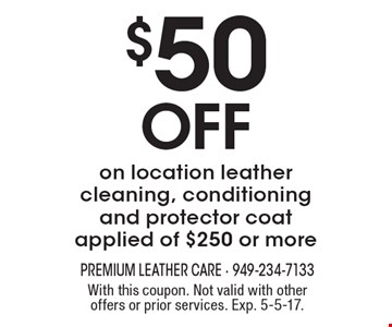 $50 Off on location leather cleaning, conditioning and protector coat applied of $250 or more. With this coupon. Not valid with other offers or prior services. Exp. 5-5-17.