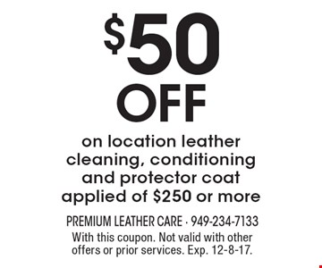 $50 Off on location leather cleaning, conditioning and protector coat applied of $250 or more. With this coupon. Not valid with other offers or prior services. Exp. 12-8-17.