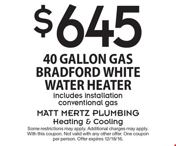 $645 40 Gallon Gas Bradford White Water Heater, includes installation conventional gas. Some restrictions may apply. Additional charges may apply. With this coupon. Not valid with any other offer. One coupon per person. Offer expires 12/18/16.