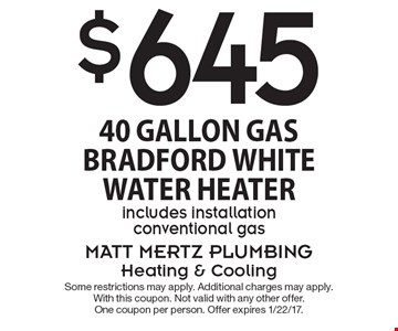 $645 40 Gallon Gas Bradford White Water Heater. Includes installation. Conventional gas. Some restrictions may apply. Additional charges may apply. With this coupon. Not valid with any other offer. One coupon per person. Offer expires 1/22/17.