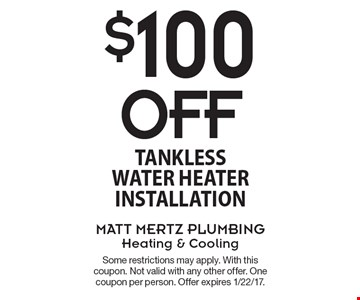 $100 Off Tankless Water Heater Installation. Some restrictions may apply. With this coupon. Not valid with any other offer. One coupon per person. Offer expires 1/22/17.