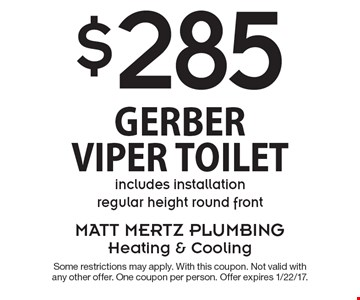 $285 Gerber Viper Toilet. Includes installation. Regular height round front. Some restrictions may apply. With this coupon. Not valid with any other offer. One coupon per person. Offer expires 1/22/17.