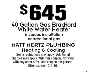$645 40 Gallon Gas Bradford White Water Heater. Includes installation conventional gas. Some restrictions may apply. Additional charges may apply. With this coupon. Not valid with any other offer. One coupon per person. Offer expires 12-2-16.