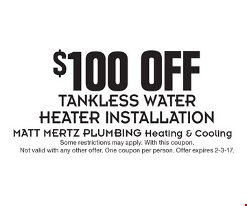 $100 Off Tankless Water Heater Installation. Some restrictions may apply. With this coupon. Not valid with any other offer. One coupon per person. Offer expires 2-3-17.
