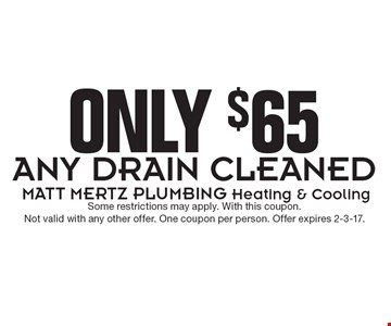 Only $65 Any Drain Cleaned. Some restrictions may apply. With this coupon. Not valid with any other offer. One coupon per person. Offer expires 2-3-17.