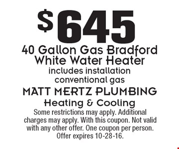 $645 40 Gallon Gas Bradford White Water Heater. Includes installation conventional gas. Some restrictions may apply. Additional charges may apply. With this coupon. Not valid with any other offer. One coupon per person. Offer expires 10-28-16.