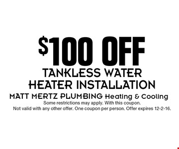 $100 OFF TANKLESS WATER HEATER INSTALLATION. Some restrictions may apply. With this coupon. Not valid with any other offer. One coupon per person. Offer expires 12-2-16.