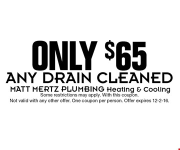 ONLY $65 ANY DRAIN CLEANED. Some restrictions may apply. With this coupon. Not valid with any other offer. One coupon per person. Offer expires 12-2-16.