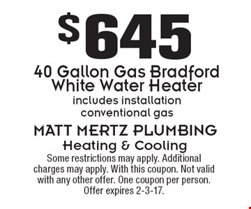 $645 40 Gallon Gas Bradford White Water Heater. Includes installation. Conventional gas. Some restrictions may apply. Additional charges may apply. With this coupon. Not valid with any other offer. One coupon per person. Offer expires 2-3-17.