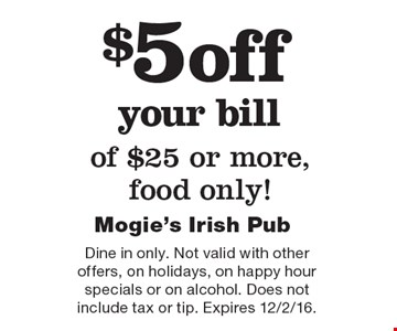 $5 off your bill of $25 or more, food only! Dine in only. Not valid with other offers, on holidays, on happy hour specials or on alcohol. Does not include tax or tip. Expires 12/2/16.