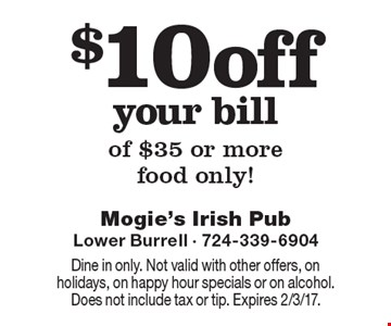 $10 off your bill of $35 or more food only! Dine in only. Not valid with other offers, on holidays, on happy hour specials or on alcohol. Does not include tax or tip. Expires 2/3/17.