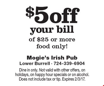 $5 off your bill of $25 or more food only! Dine in only. Not valid with other offers, on holidays, on happy hour specials or on alcohol. Does not include tax or tip. Expires 2/3/17.