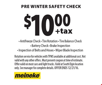 $10.00 +tax pre winter safety check - Antifreeze Check - Tire Rotation - Tire Balance Check - Battery Check - Brake Inspection - Inspection of Belts and Hoses - Wiper Blade Inspection. Rotation service for vehicles with TPMS available at additional cost. Not valid with any other offers. Must present coupon at time of estimate. Offer valid on most cars and light trucks. Valid at South Elgin location only. See manager for complete details. Offer ends 12/21/16.