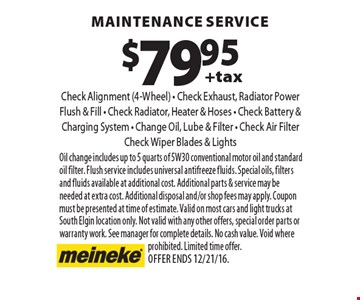 $79.95 +tax maintenance service Check Alignment (4-Wheel) - Check Exhaust, Radiator Power Flush & Fill - Check Radiator, Heater & Hoses - Check Battery & Charging System - Change Oil, Lube & Filter - Check Air Filter Check Wiper Blades & Lights. Oil change includes up to 5 quarts of 5W30 conventional motor oil and standard oil filter. Flush service includes universal antifreeze fluids. Special oils, filters and fluids available at additional cost. Additional parts & service may be needed at extra cost. Additional disposal and/or shop fees may apply. Coupon must be presented at time of estimate. Valid on most cars and light trucks at South Elgin location only. Not valid with any other offers, special order parts or warranty work. See manager for complete details. No cash value. Void where prohibited. Limited time offer. Offer ends 12/21/16.