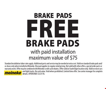 Free Brake Pads with paid installation maximum value of $75. Standard installation labor rates apply. Additional parts and service may be needed at extra cost. Valid on standard brake pads and/or shoes only when installed at Meineke. Discount applies to regular retail pricing. Not valid with other offers, special order parts or warranty work. Offer may be combined with Meineke credit card rebates. Offer valid at South Elgin location only. Valid on most cars and light trucks. No cash value. Void where prohibited. Limited time offer. See center manager for complete details. Offer ends 12/21/16.