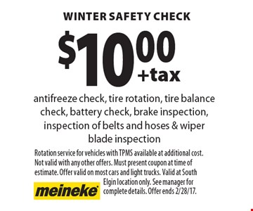 $10.00 +tax winter safety check. Antifreeze check, tire rotation, tire balance check, battery check, brake inspection, inspection of belts and hoses & wiper blade inspection. Rotation service for vehicles with TPMS available at additional cost. Not valid with any other offers. Must present coupon at time of estimate. Offer valid on most cars and light trucks. Valid at South Elgin location only. See manager for complete details. Offer ends 2/28/17.