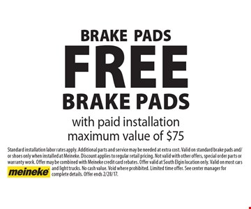 Free brake pads with paid installation maximum value of $75. Standard installation labor rates apply. Additional parts and service may be needed at extra cost. Valid on standard brake pads and/or shoes only when installed at Meineke. Discount applies to regular retail pricing. Not valid with other offers, special order parts or warranty work. Offer may be combined with Meineke credit card rebates. Offer valid at South Elgin location only. Valid on most cars and light trucks. No cash value. Void where prohibited. Limited time offer. See center manager for complete details. Offer ends 2/28/17.