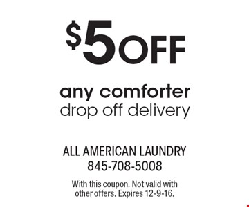 $5 Off any comforter drop off delivery. With this coupon. Not valid with other offers. Expires 12-9-16.