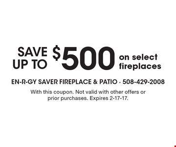 $500SAVE UP TOon select fireplaces. With this coupon. Not valid with other offers or prior purchases. Expires 2-17-17.