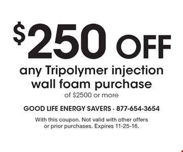 $250 OFF any Tripolymer injection wall foam purchase of $2500 or more. With this coupon. Not valid with other offers or prior purchases. Expires 11-25-16.