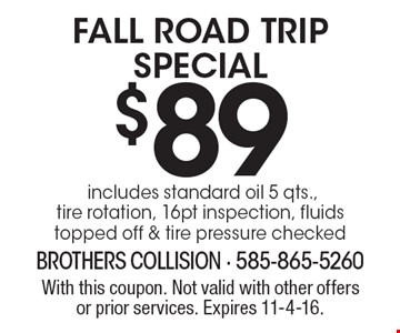 $89 Fall Road Trip Special includes standard oil 5 qts., tire rotation, 16pt inspection, fluids topped off & tire pressure checked. With this coupon. Not valid with other offers or prior services. Expires 11-4-16.