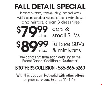 FALL DETAIL SPECIAL $89.99 + tax full size SUVs & minivans. Hand wash, towel dry, hand wax with carnauba wax, clean windows and mirrors, clean & dress tires. $79.99+ tax cars & small SUVs hand wash, towel dry, hand wax with carnauba wax, clean windows and mirrors, clean & dress tires. With this coupon. Not valid with other offers or prior services. Expires 11-4-16.