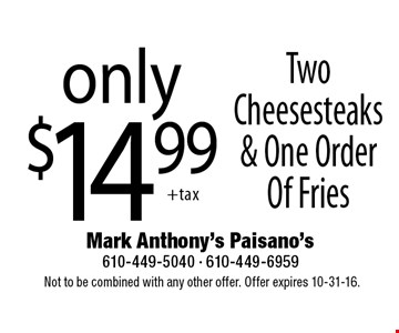 Only $14.99 Two Cheesesteaks & One Order Of Fries. Not to be combined with any other offer. Offer expires 10-31-16.