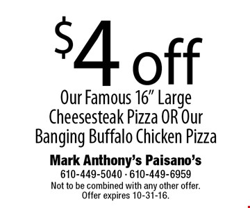 """$4 off Our Famous 16"""" Large Cheesesteak Pizza OR Our Banging Buffalo Chicken Pizza. Not to be combined with any other offer. Offer expires 10-31-16."""