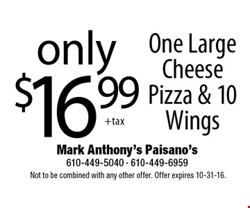 Only $16.99 One Large Cheese Pizza & 10 Wings. Not to be combined with any other offer. Offer expires 10-31-16.