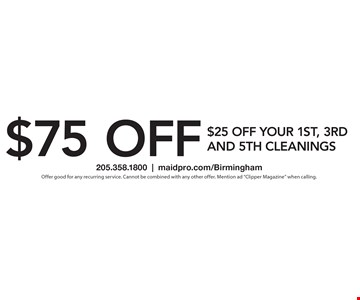 $75 off. $25 off your 1st, 3rd and 5th cleanings. Offer good for any recurring service. Cannot be combined with any other offer. Mention ad