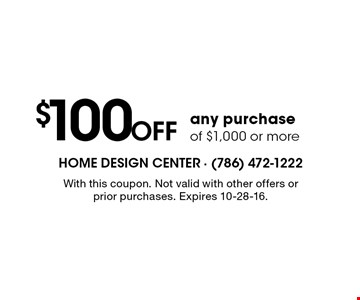 $100 off any purchase of $1,000 or more. With this coupon. Not valid with other offers or prior purchases. Expires 10-28-16.
