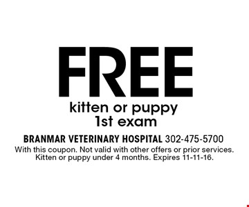 free kitten or puppy 1st exam. With this coupon. Not valid with other offers or prior services. Kitten or puppy under 4 months. Expires 11-11-16.