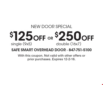 New door special. $125 Off single (9x5) OR $250 Off double (16x7). With this coupon. Not valid with other offers or prior purchases. Expires 12-2-16.