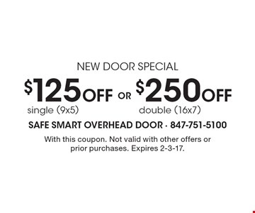 new door special $125 Off single (9x5). $250 Off double (16x7). . With this coupon. Not valid with other offers or prior purchases. Expires 2-3-17.