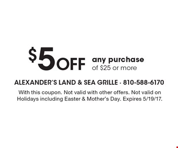 $5 Off any purchase of $25 or more. With this coupon. Not valid with other offers. Not valid on Holidays including Easter & Mother's Day. Expires 5/19/17.