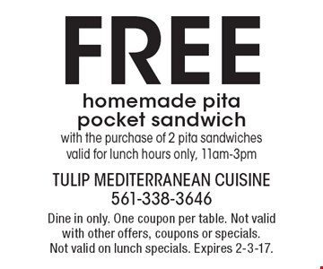 Free homemade pita pocket sandwich with the purchase of 2 pita sandwiches. Valid for lunch hours only, 11am-3pm. Dine in only. One coupon per table. Not valid with other offers, coupons or specials. Not valid on lunch specials. Expires 2-3-17.