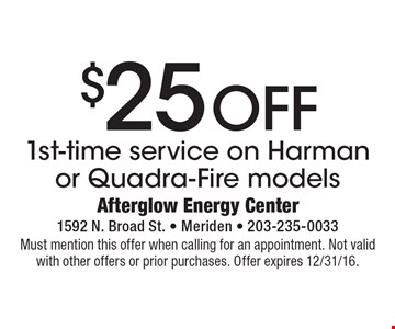 $25 OFF 1st-time service on Harman or Quadra-Fire models. Must mention this offer when calling for an appointment. Not valid with other offers or prior purchases. Offer expires 12/31/16.