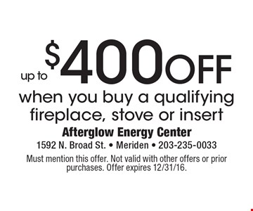 Up to $400 OFF when you buy a qualifying fireplace, stove or insert. Must mention this offer. Not valid with other offers or prior purchases. Offer expires 12/31/16.