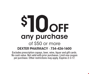 $10 Off any purchase of $50 or more. Excludes prescription copays, beer, wine, liquor and gift cards. No cash value. Not valid with prior purchases. Limit one coupon per purchase. Other restrictions may apply. Expires 2-3-17.