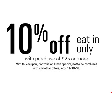 10% off eat in only with purchase of $25 or more. With this coupon, not valid on lunch special, not to be combined with any other offers. Exp. 11-30-16.