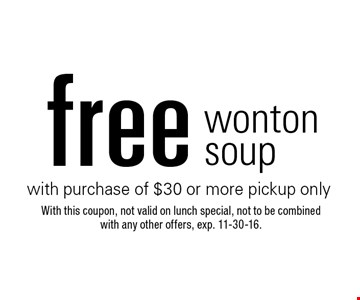 Free wonton soup with purchase of $30 or more pickup only. With this coupon, not valid on lunch special, not to be combined with any other offers. Exp. 11-30-16.