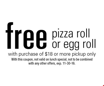 Free pizza roll or egg roll with purchase of $18 or more pickup only. With this coupon, not valid on lunch special, not to be combined with any other offers. Exp. 11-30-16.