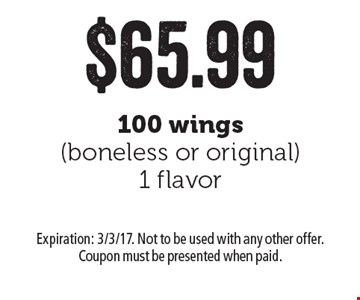 $65.99 100 wings (boneless or original) 1 flavor. Expiration: 3/3/17. Not to be used with any other offer. Coupon must be presented when paid.