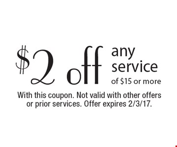 $2 off any service of $15 or more. With this coupon. Not valid with other offers or prior services. Offer expires 2/3/17.