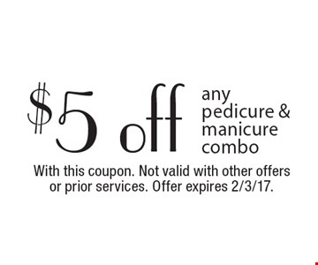$5 off any pedicure & manicure combo. With this coupon. Not valid with other offers or prior services. Offer expires 2/3/17.