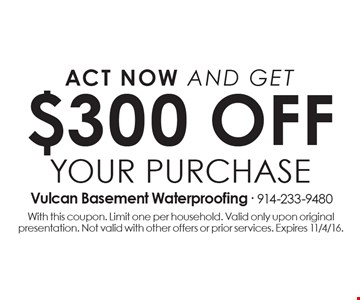 act now and GET $300 off your purchase. With this coupon. Limit one per household. Valid only upon original presentation. Not valid with other offers or prior services. Expires 11/4/16.