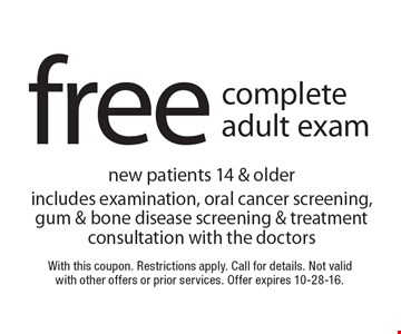 Free complete adult exam new patients 14 & older. Includes examination, oral cancer screening, gum & bone disease screening & treatment consultation with the doctors. With this coupon. Restrictions apply. Call for details. Not valid with other offers or prior services. Offer expires 10-28-16.