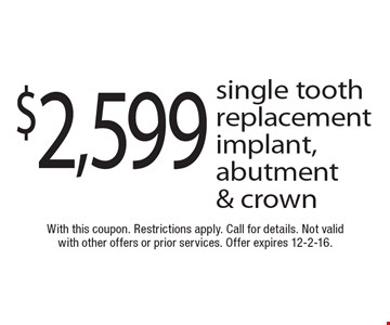 $2,599 single tooth replacement implant, abutment & crown. With this coupon. Restrictions apply. Call for details. Not valid with other offers or prior services. Offer expires 12-2-16.