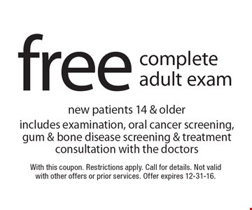 Free complete adult exam. New patients 14 & older includes examination, oral cancer screening, gum & bone disease screening & treatment consultation with the doctors. With this coupon. Restrictions apply. Call for details. Not valid with other offers or prior services. Offer expires 12-31-16.