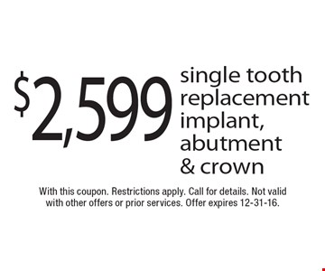 $2,599 single tooth replacement implant, abutment & crown. With this coupon. Restrictions apply. Call for details. Not valid with other offers or prior services. Offer expires 12-31-16.
